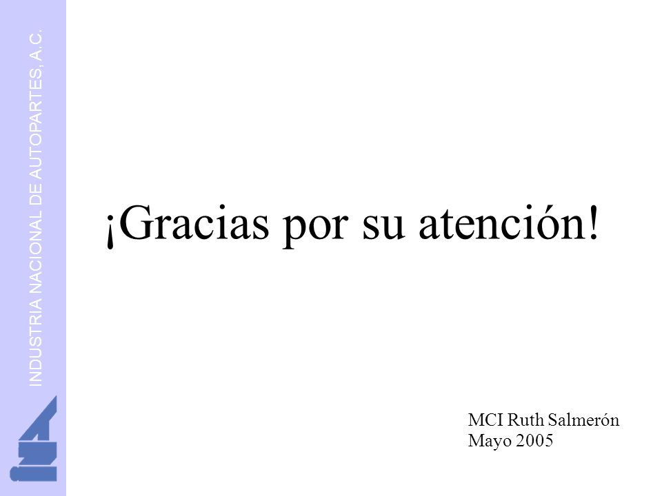 INDUSTRIA NACIONAL DE AUTOPARTES, A.C. ¡Gracias por su atención! MCI Ruth Salmerón Mayo 2005