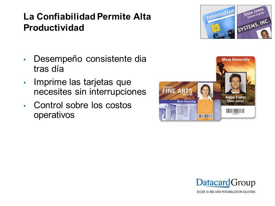 La Confiabilidad Permite Alta Productividad Desempeño consistente dia tras día Imprime las tarjetas que necesites sin interrupciones Control sobre los costos operativos