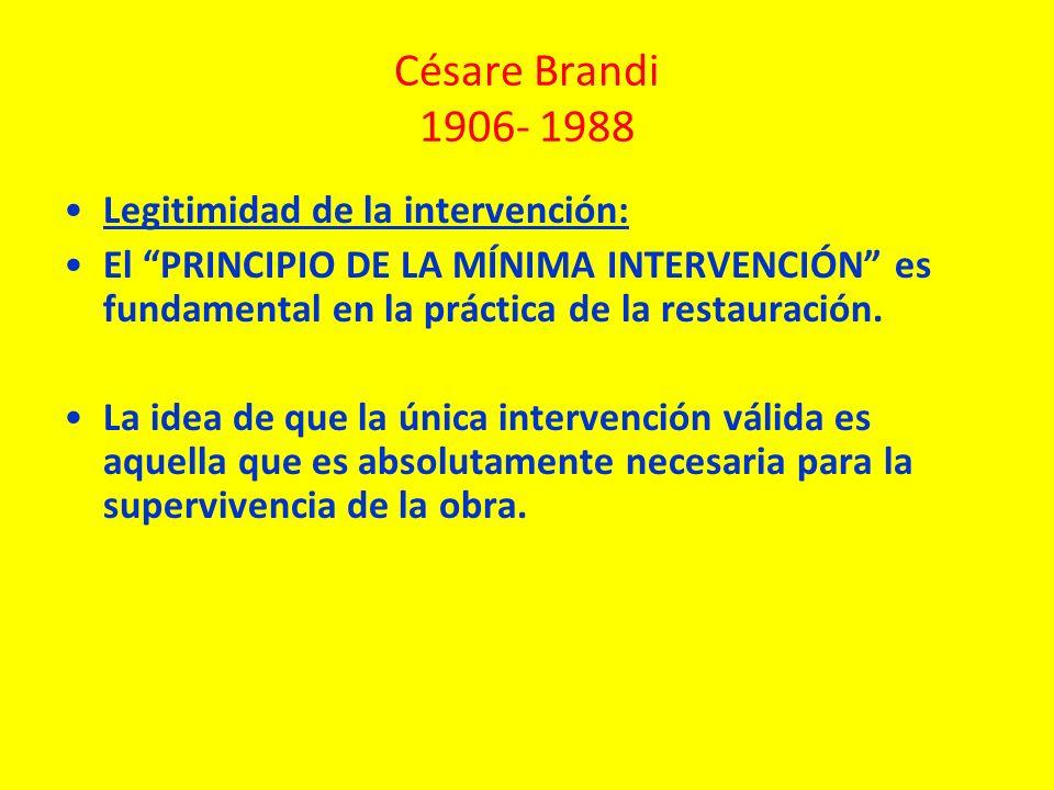 Césare Brandi 1906- 1988 Legitimidad de la intervención: El PRINCIPIO DE LA MÍNIMA INTERVENCIÓN es fundamental en la práctica de la restauración. La i