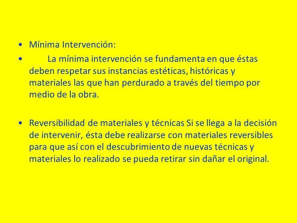 Mínima Intervención: La mínima intervención se fundamenta en que éstas deben respetar sus instancias estéticas, históricas y materiales las que han perdurado a través del tiempo por medio de la obra.