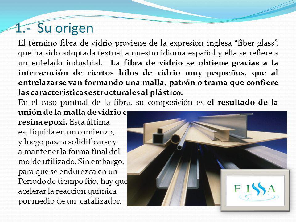 1.- Su origen El término fibra de vidrio proviene de la expresión inglesa fiber glass, que ha sido adoptada textual a nuestro idioma español y ella se