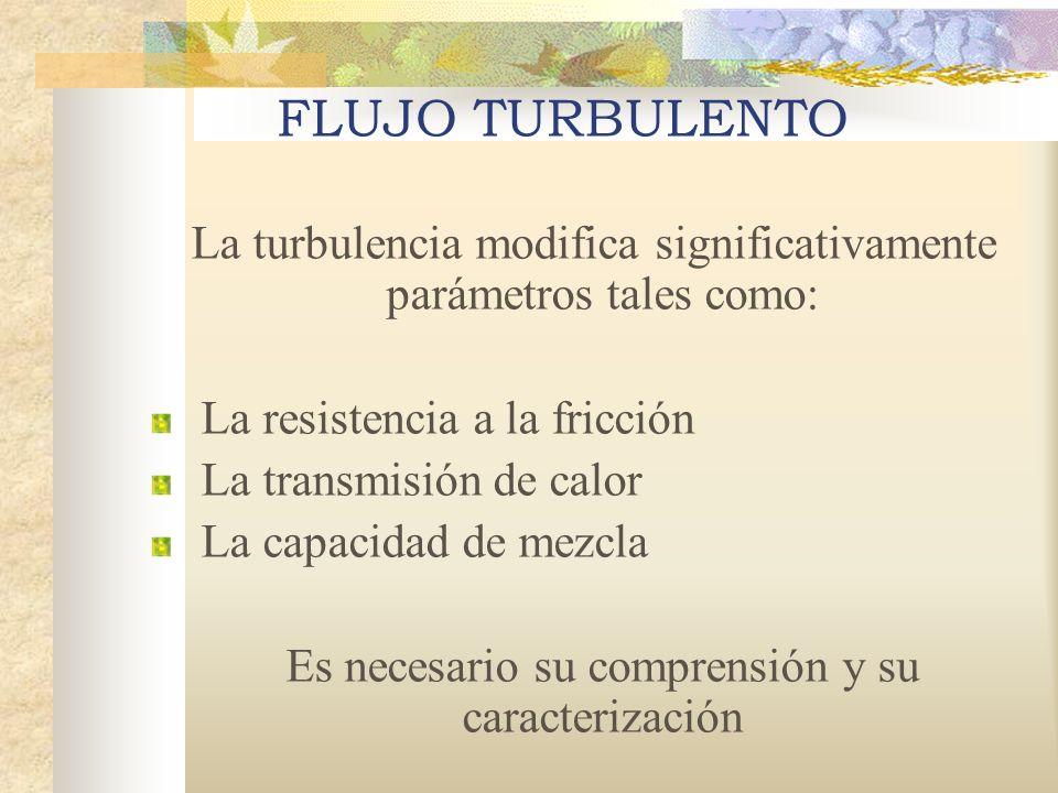 FLUJO TURBULENTO La turbulencia modifica significativamente parámetros tales como: La resistencia a la fricción La transmisión de calor La capacidad de mezcla Es necesario su comprensión y su caracterización