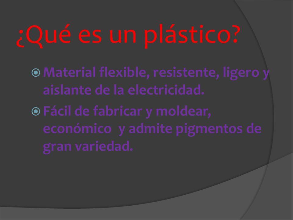 ¿Qué es un plástico? Material flexible, resistente, ligero y aislante de la electricidad. Fácil de fabricar y moldear, económico y admite pigmentos de
