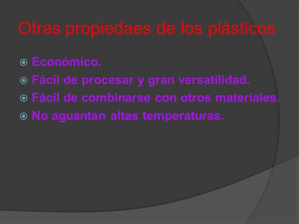 Otras propiedaes de los plásticos Económico. Fácil de procesar y gran versatilidad. Fácil de combinarse con otros materiales. No aguantan altas temper