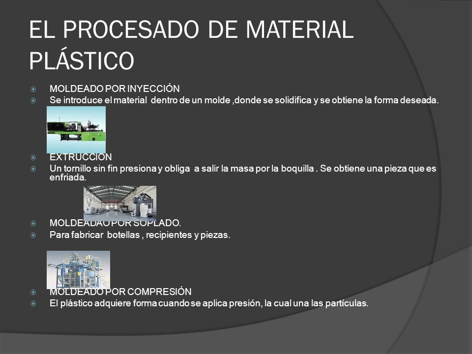 EL PROCESADO DE MATERIAL PLÁSTICO MOLDEADO POR INYECCIÓN Se introduce el material dentro de un molde,donde se solidifica y se obtiene la forma deseada