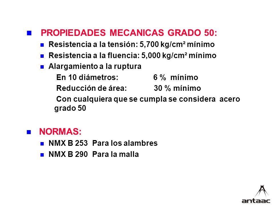 PROPIEDADES MECANICAS GRADO 50: Resistencia a la tensión: 5,700 kg/cm² mínimo Resistencia a la fluencia: 5,000 kg/cm² mínimo Alargamiento a la ruptura En 10 diámetros: 6 % mínimo Reducción de área: 30 % mínimo Con cualquiera que se cumpla se considera acero grado 50 NORMAS: NMX B 253 Para los alambres NMX B 290 Para la malla
