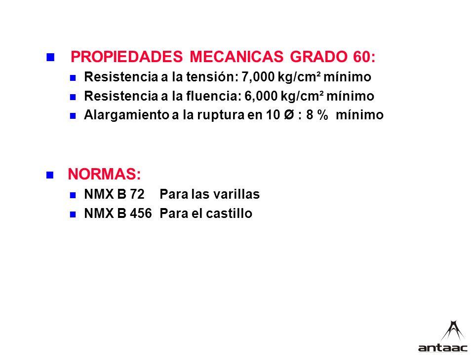 PROPIEDADES MECANICAS GRADO 60: Resistencia a la tensión: 7,000 kg/cm² mínimo Resistencia a la fluencia: 6,000 kg/cm² mínimo Alargamiento a la ruptura en 10 Ø : 8 % mínimo NORMAS: NMX B 72 Para las varillas NMX B 456 Para el castillo