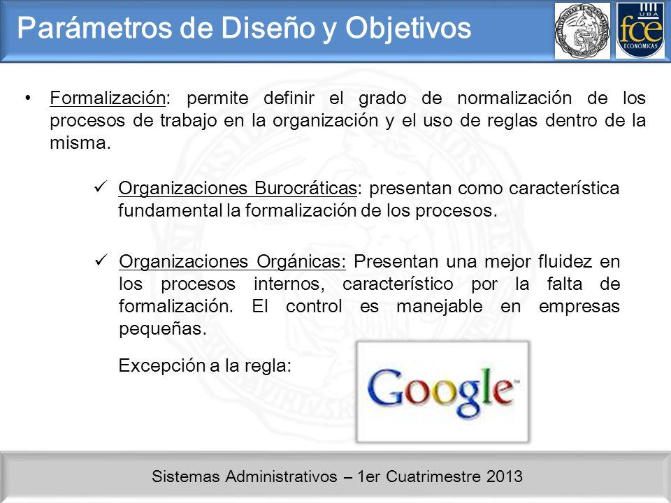 Sistemas Administrativos – 1er Cuatrimestre 2013 Parámetros de Diseño y Objetivos Formalización: permite definir el grado de normalización de los procesos de trabajo en la organización y el uso de reglas dentro de la misma.