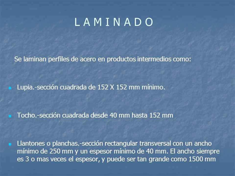 L A M I N A D O Se laminan perfiles de acero en productos intermedios como: Lupia.-sección cuadrada de 152 X 152 mm mínimo. Tocho.-sección cuadrada de