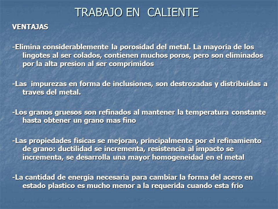 TRABAJO EN CALIENTE VENTAJAS -Elimina considerablemente la porosidad del metal.