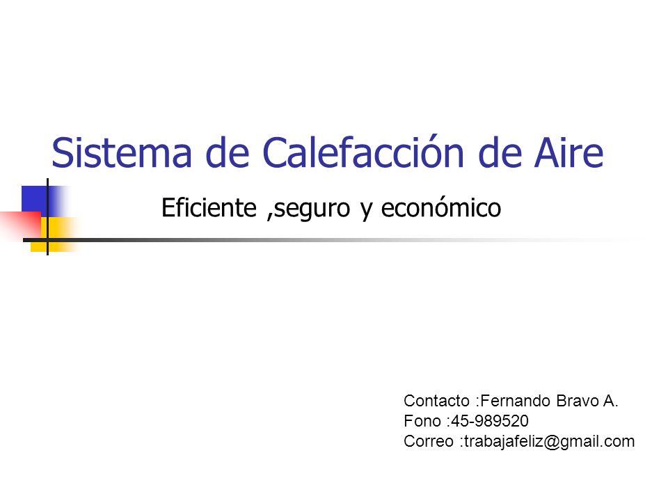 Sistema de Calefacción de Aire Eficiente,seguro y económico Contacto :Fernando Bravo A. Fono :45-989520 Correo :trabajafeliz@gmail.com