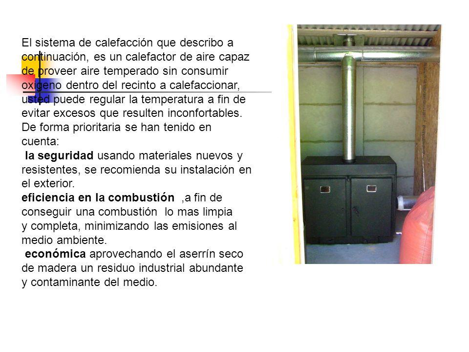 El sistema de calefacción que describo a continuación, es un calefactor de aire capaz de proveer aire temperado sin consumir oxigeno dentro del recinto a calefaccionar, usted puede regular la temperatura a fin de evitar excesos que resulten inconfortables.