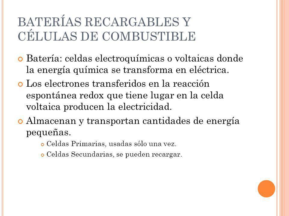 BATERÍAS RECARGABLES Y CÉLULAS DE COMBUSTIBLE Batería: celdas electroquímicas o voltaicas donde la energía química se transforma en eléctrica. Los ele