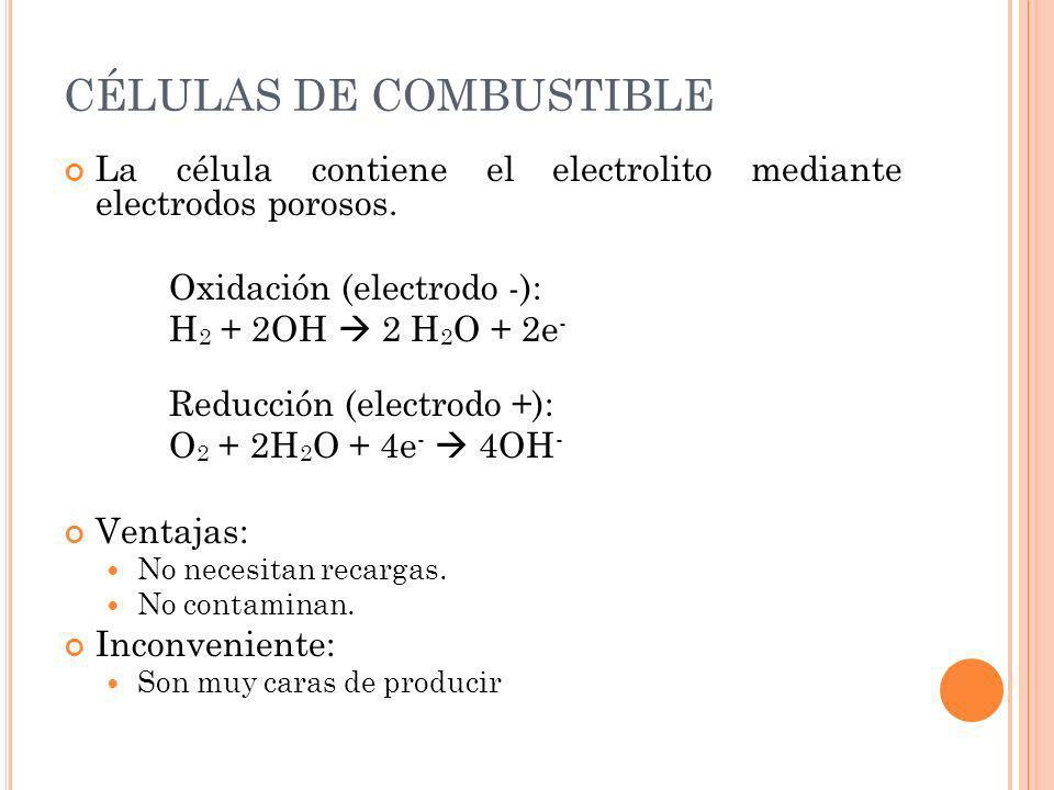 CÉLULAS DE COMBUSTIBLE La célula contiene el electrolito mediante electrodos porosos. Oxidación (electrodo -): H 2 + 2OH 2 H 2 O + 2e - Reducción (ele