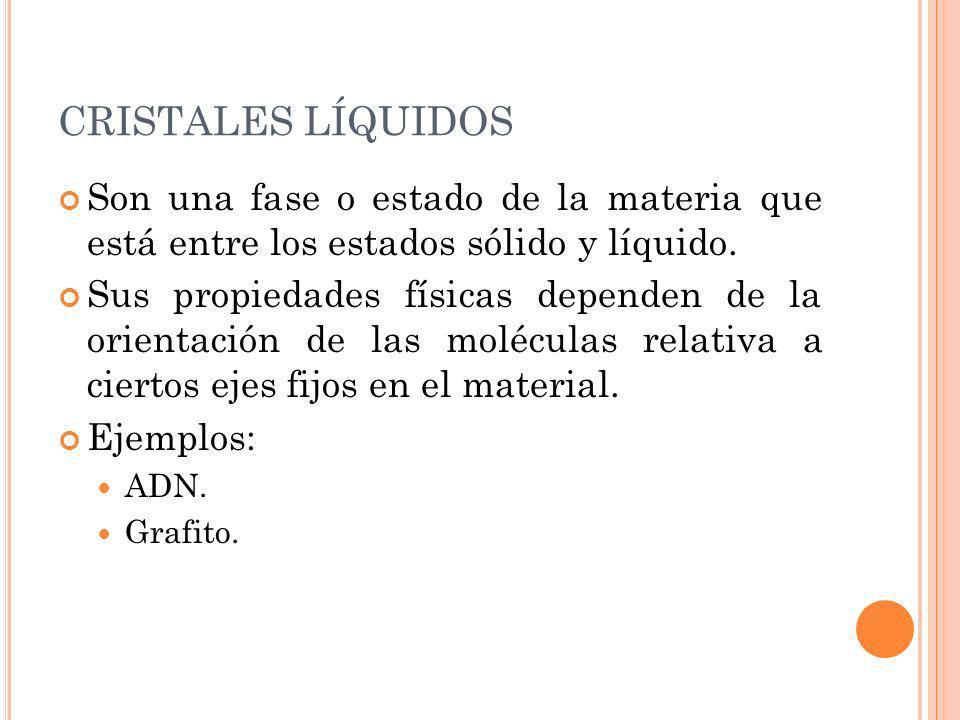 CRISTALES LÍQUIDOS Son una fase o estado de la materia que está entre los estados sólido y líquido. Sus propiedades físicas dependen de la orientación