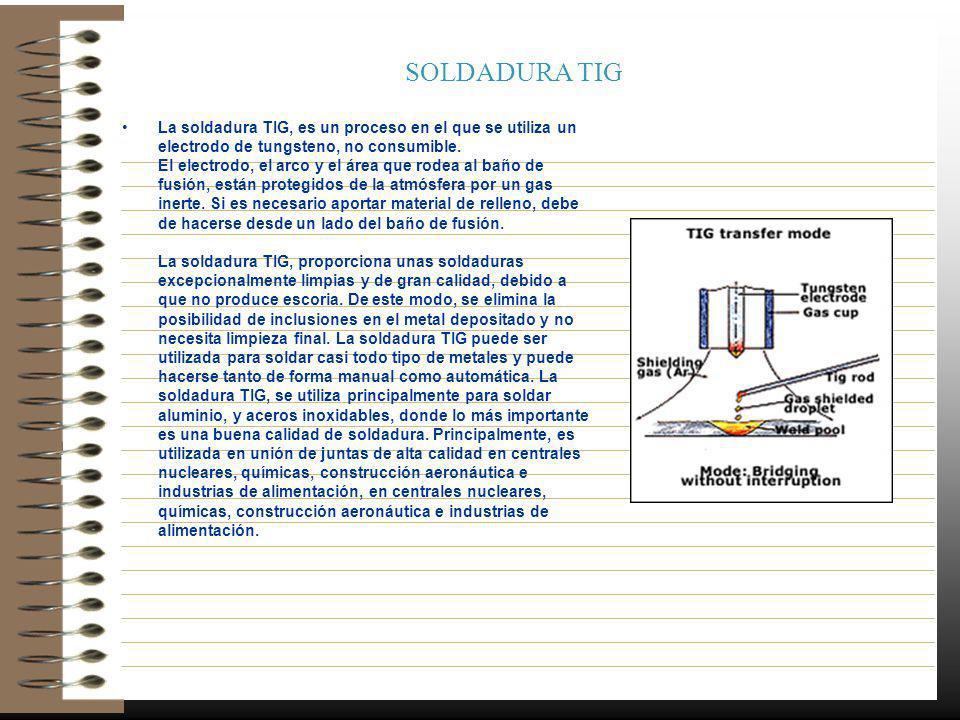 SOLDADURA TIG La soldadura TIG, es un proceso en el que se utiliza un electrodo de tungsteno, no consumible. El electrodo, el arco y el área que rodea