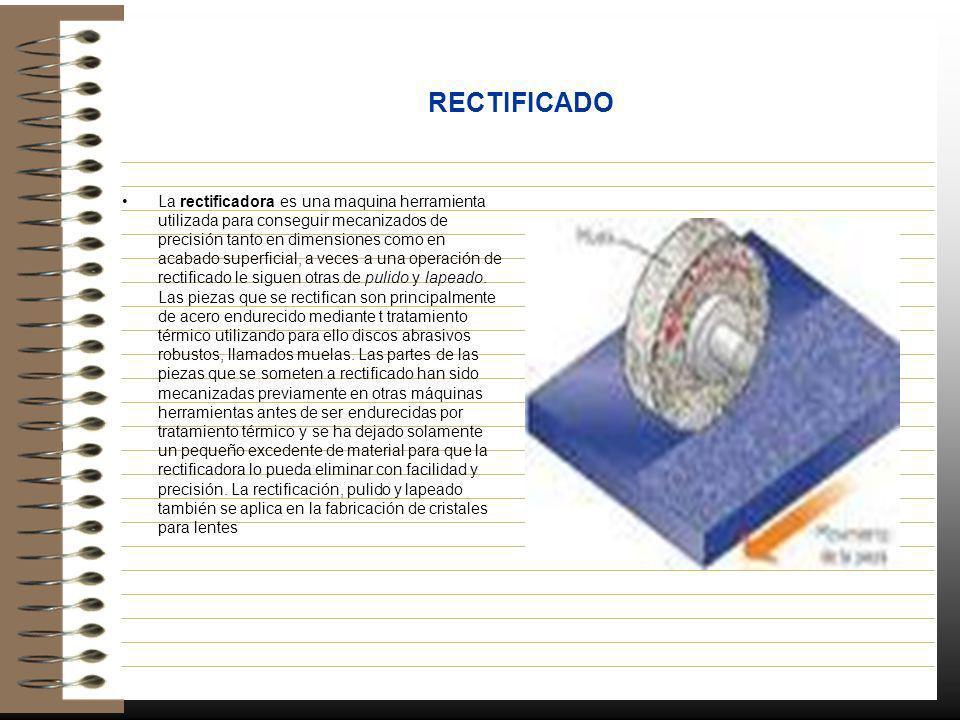 RECTIFICADO La rectificadora es una maquina herramienta utilizada para conseguir mecanizados de precisión tanto en dimensiones como en acabado superfi