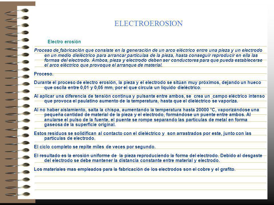 ELECTROEROSION Electro erosión Proceso de fabricación que consiste en la generación de un arco eléctrico entre una pieza y un electrodo en un medio di