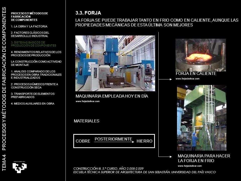 LA FORJA SE PUEDE TRABAJAR TANTO EN FRIO COMO EN CALIENTE, AUNQUE LAS PROPIEDADES MECÁNICAS DE ESTA ÚLTIMA SON MEJORES MAQUINARIA EMPLEADA HOY EN DÍA www.forjasbolivar.com FORJA EN CALIENTE www.forjasbolivar.com MAQUINARIA PARA HACER LA FORJA EN FRIO www.forjasbolivar.com COBREHIERRO POSTERIORMENTE MATERIALES TEMA 4 PROCESOS Y MÉTODOS DE FABRICACIÓN DE COMPONENTES 3.3.