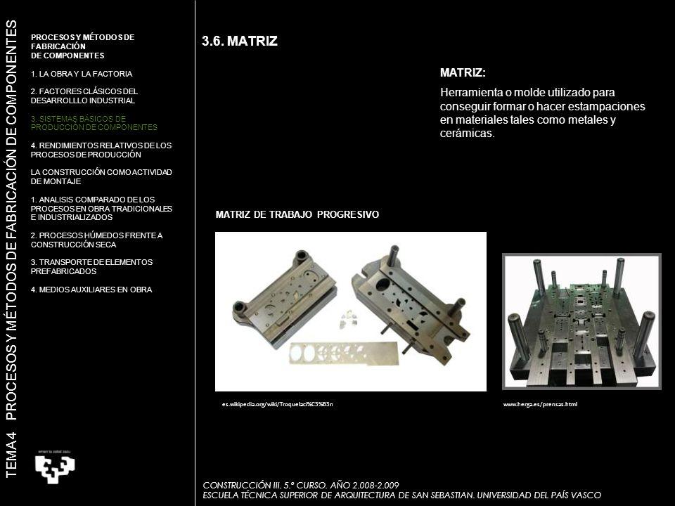 3.6. MATRIZ MATRIZ: Herramienta o molde utilizado para conseguir formar o hacer estampaciones en materiales tales como metales y cerámicas. MATRIZ DE