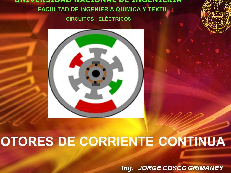 MOTORES DE CORRIENTE CONTINUA UNIVERSIDAD NACIONAL DE INGENIERÍA FACULTAD DE INGENIERÍA QUÍMICA Y TEXTIL CIRCUITOS ELÉCTRICOS Ing. JORGE COSCO GRIMANE