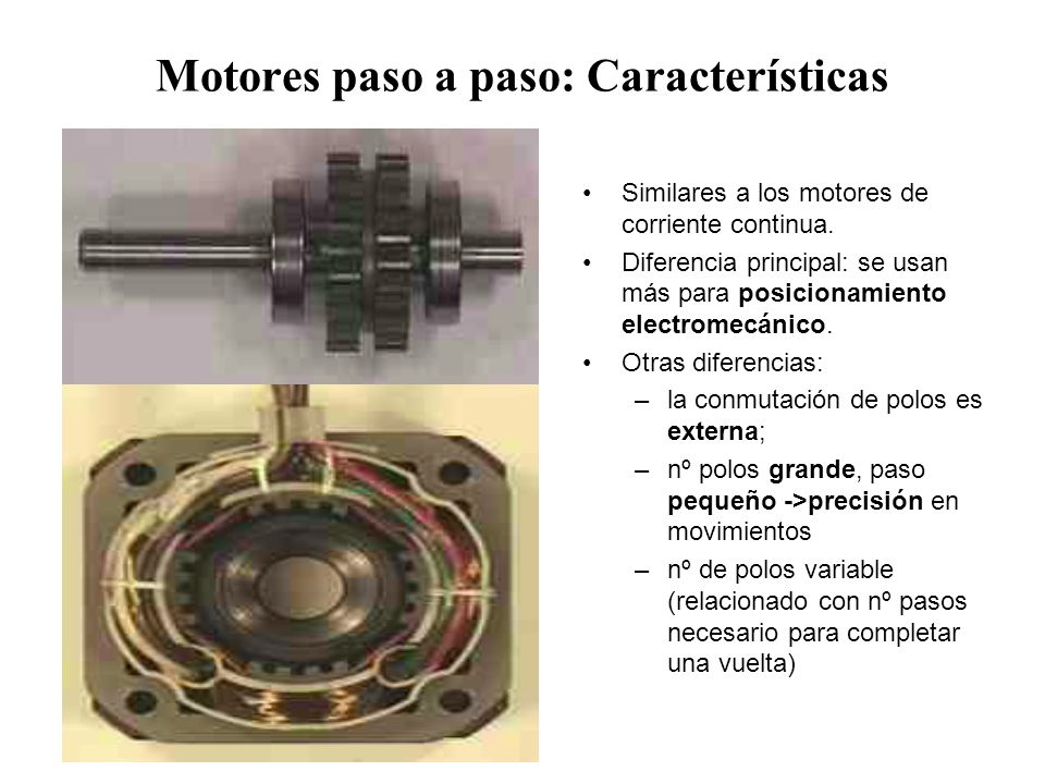 Motores paso a paso: Características Similares a los motores de corriente continua. Diferencia principal: se usan más para posicionamiento electromecá