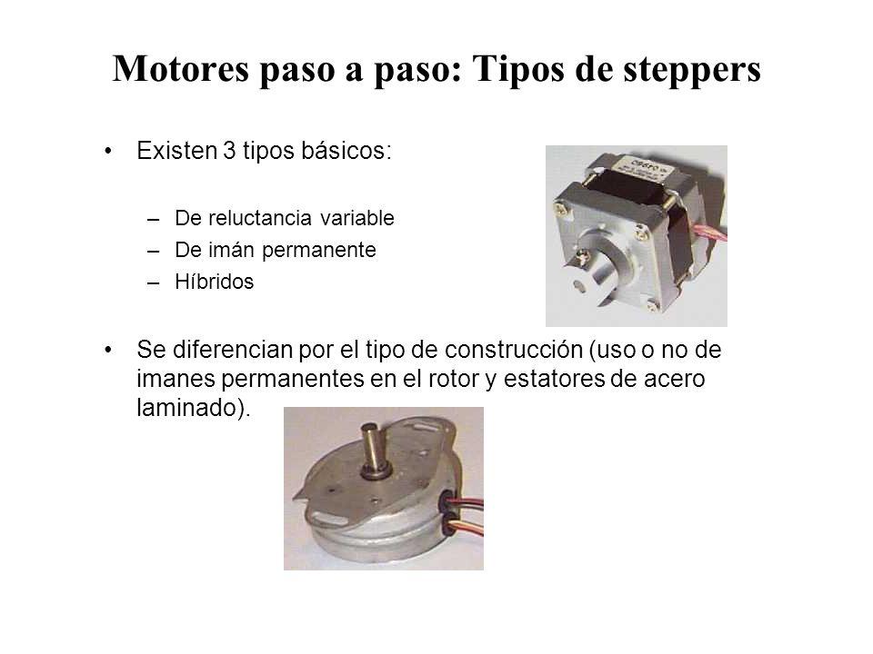 Motores paso a paso: Tipos de steppers Existen 3 tipos básicos: –De reluctancia variable –De imán permanente –Híbridos Se diferencian por el tipo de c