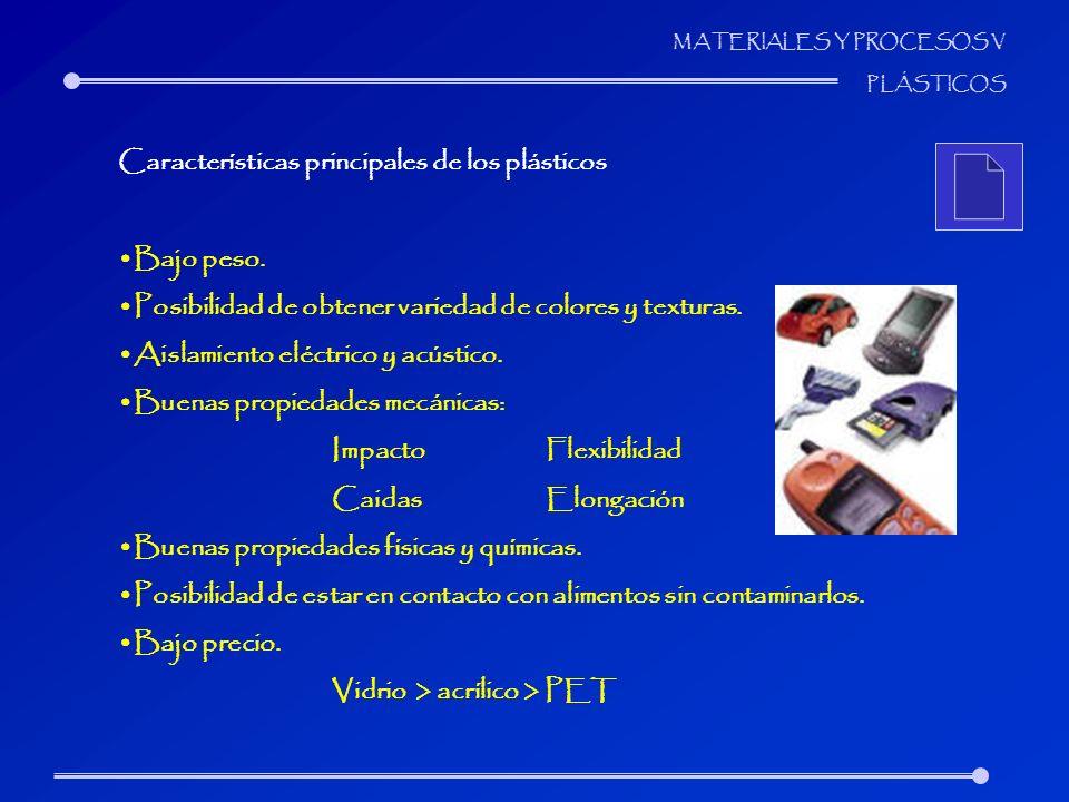 MATERIALES Y PROCESOS V PLÁSTICOS Características principales de los plásticos Bajo peso. Posibilidad de obtener variedad de colores y texturas. Aisla