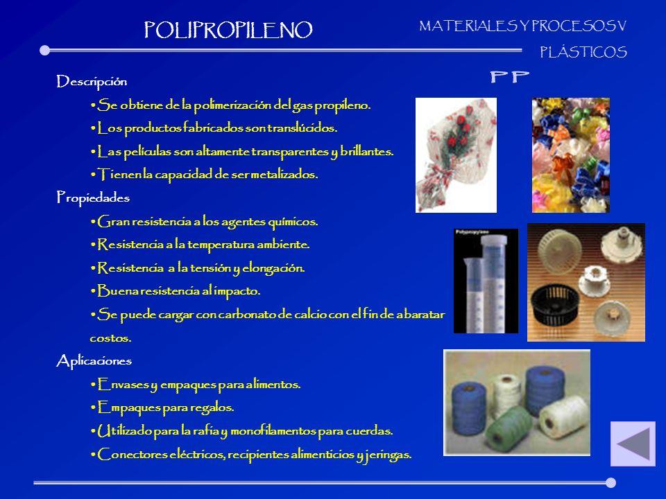 MATERIALES Y PROCESOS V PLÁSTICOS Descripción Se obtiene de la polimerización del gas propileno. Los productos fabricados son translúcidos. Las pelícu