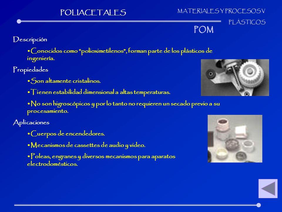 MATERIALES Y PROCESOS V PLÁSTICOS Descripción Conocidos como polioximetilenos, forman parte de los plásticos de ingeniería. Propiedades Son altamente