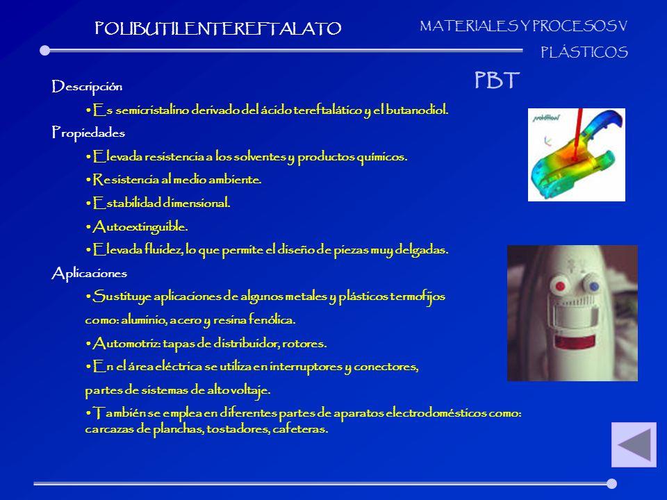 MATERIALES Y PROCESOS V PLÁSTICOS Descripción Es semicristalino derivado del ácido tereftalático y el butanodiol. Propiedades Elevada resistencia a lo