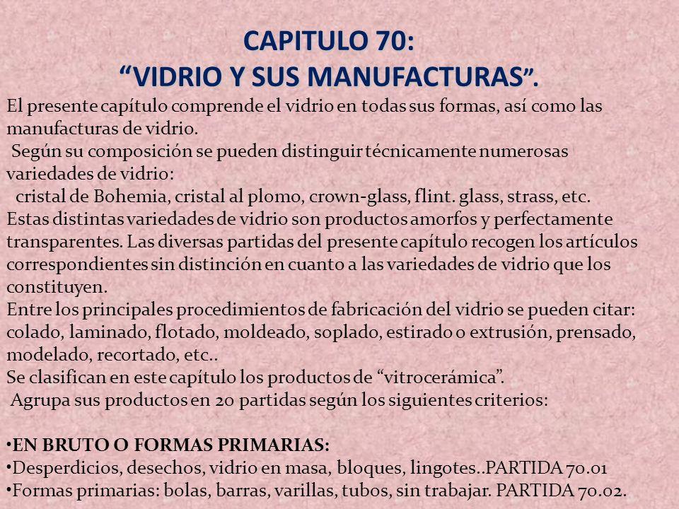 CAPITULO 70: VIDRIO Y SUS MANUFACTURAS. El presente capítulo comprende el vidrio en todas sus formas, así como las manufacturas de vidrio. Según su co
