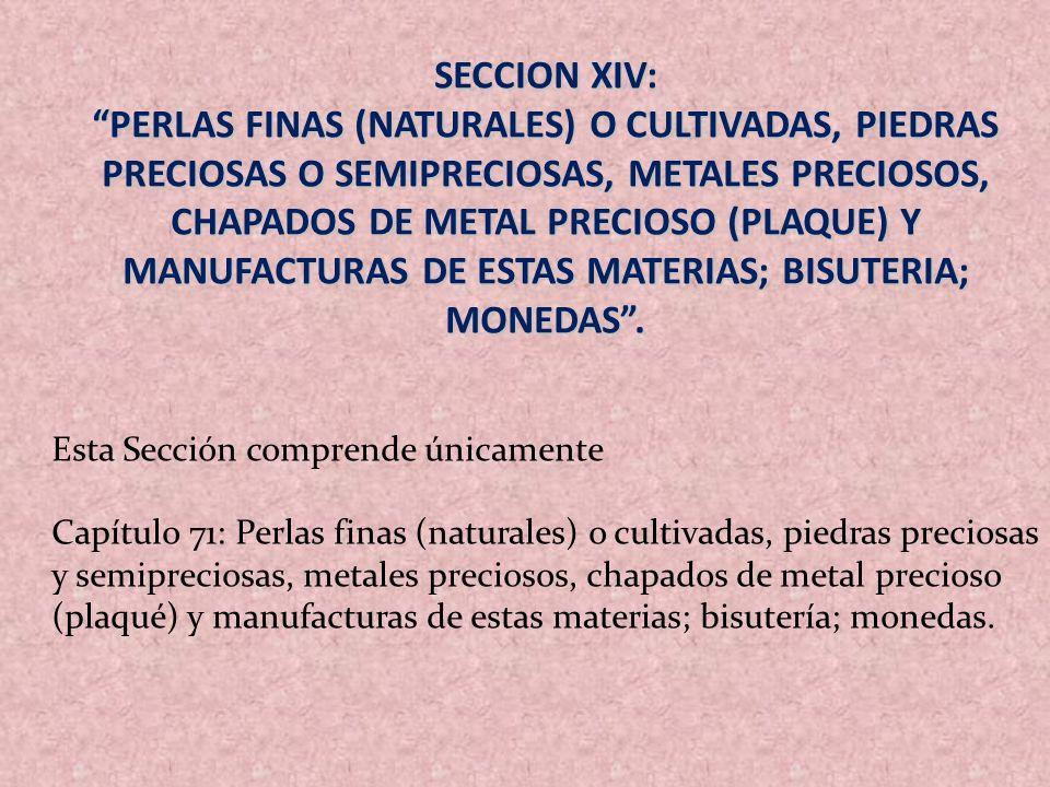 SECCION XIV: PERLAS FINAS (NATURALES) O CULTIVADAS, PIEDRAS PRECIOSAS O SEMIPRECIOSAS, METALES PRECIOSOS, CHAPADOS DE METAL PRECIOSO (PLAQUE) Y MANUFA