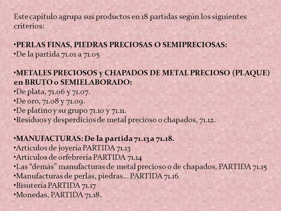 Este capítulo agrupa sus productos en 18 partidas según los siguientes criterios: PERLAS FINAS, PIEDRAS PRECIOSAS O SEMIPRECIOSAS: De la partida 71.01