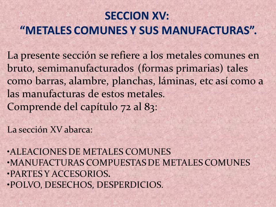 SECCION XV: METALES COMUNES Y SUS MANUFACTURAS. METALES COMUNES Y SUS MANUFACTURAS. La presente sección se refiere a los metales comunes en bruto, sem