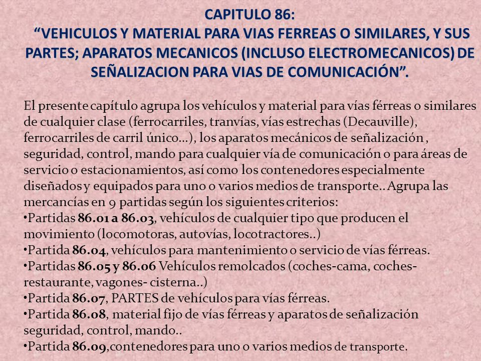CAPITULO 86: VEHICULOS Y MATERIAL PARA VIAS FERREAS O SIMILARES, Y SUS PARTES; APARATOS MECANICOS (INCLUSO ELECTROMECANICOS) DE SEÑALIZACION PARA VIAS