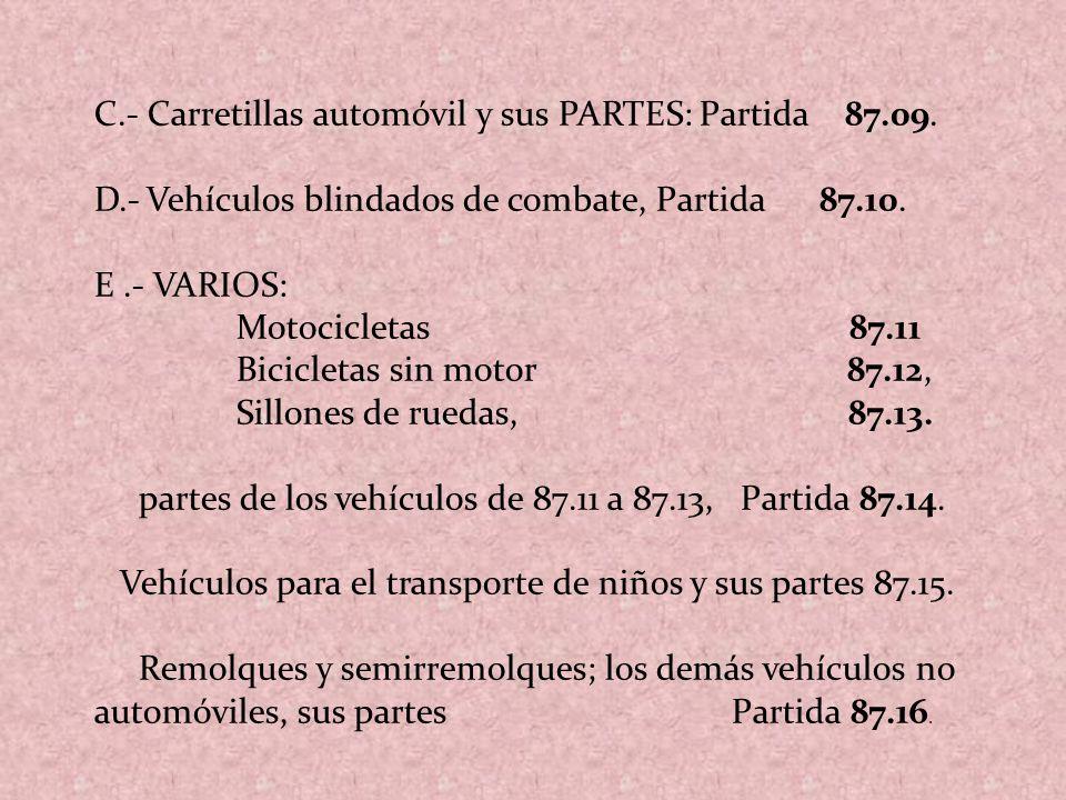 C.- Carretillas automóvil y sus PARTES: Partida 87.09. D.-Vehículos blindados de combate, Partida 87.10. E.- VARIOS: Motocicletas 87.11 Bicicletas sin