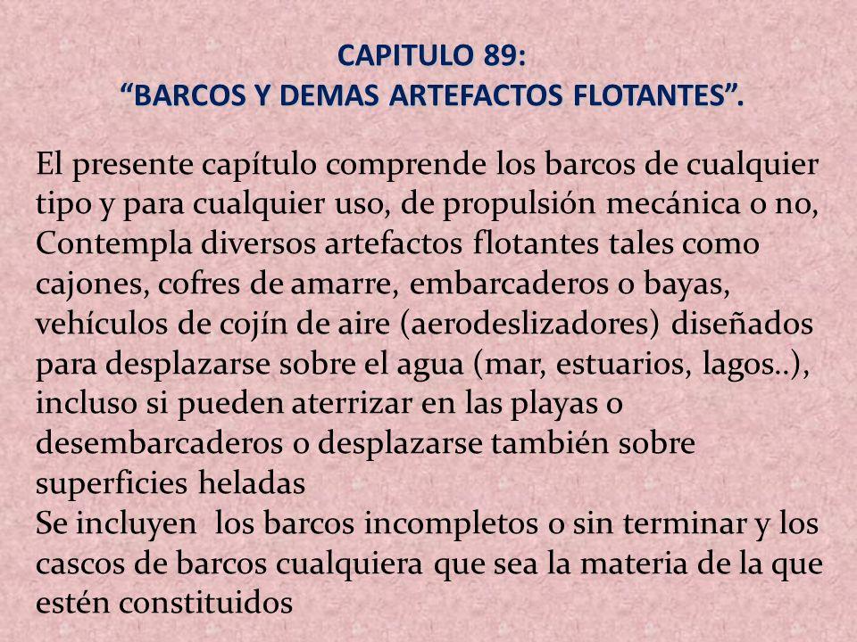 CAPITULO 89: BARCOS Y DEMAS ARTEFACTOS FLOTANTES. El presente capítulo comprende los barcos de cualquier tipo y para cualquier uso, de propulsión mecá