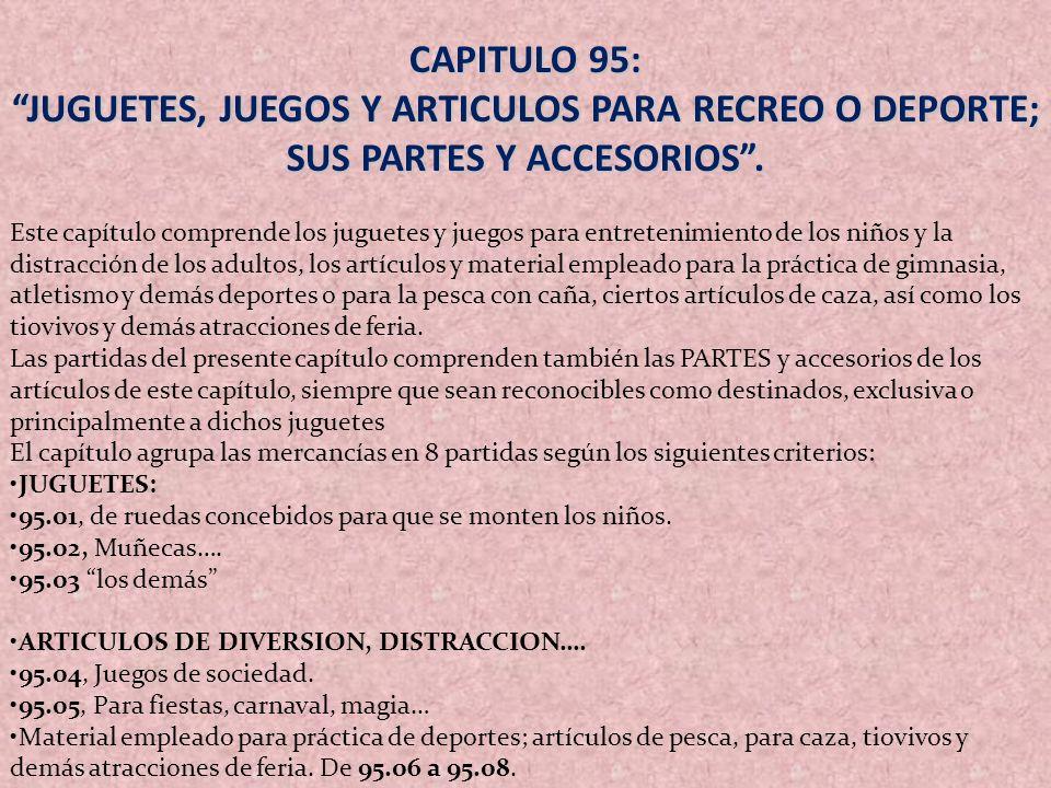 CAPITULO 95: JUGUETES, JUEGOS Y ARTICULOS PARA RECREO O DEPORTE; SUS PARTES Y ACCESORIOS. Este capítulo comprende los juguetes y juegos para entreteni