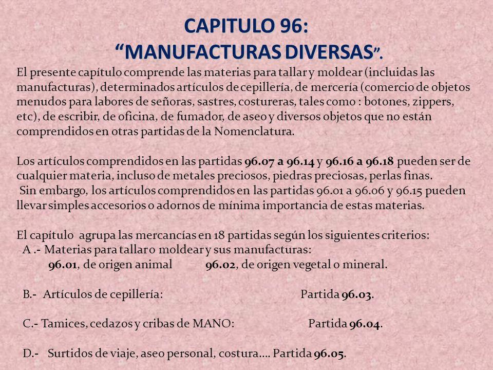 CAPITULO 96: MANUFACTURAS DIVERSAS. MANUFACTURAS DIVERSAS. El presente capítulo comprende las materias para tallar y moldear (incluidas las manufactur