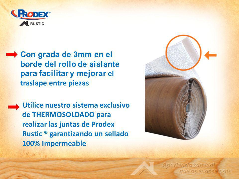 Utilice nuestro sistema exclusivo de THERMOSOLDADO para realizar las juntas de Prodex Rustic ® garantizando un sellado 100% Impermeable Con grada de 3