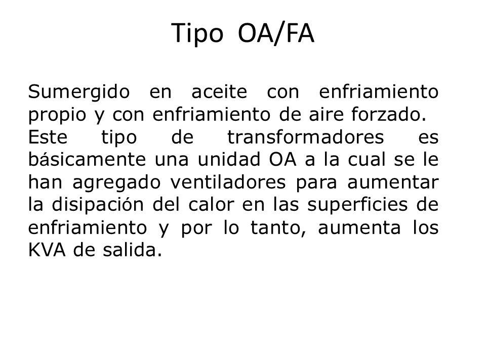 Tipo OA/FA Sumergido en aceite con enfriamiento propio y con enfriamiento de aire forzado. Este tipo de transformadores es b á sicamente una unidad OA