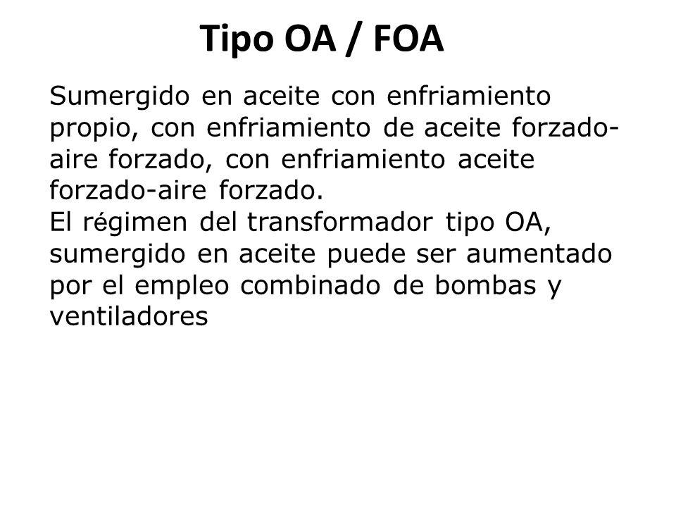 Tipo OA / FOA Sumergido en aceite con enfriamiento propio, con enfriamiento de aceite forzado- aire forzado, con enfriamiento aceite forzado-aire forzado.