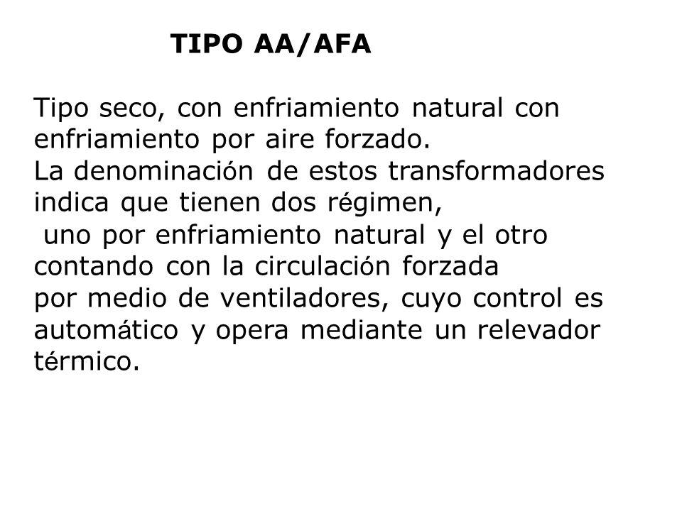TIPO AA/AFA Tipo seco, con enfriamiento natural con enfriamiento por aire forzado. La denominaci ó n de estos transformadores indica que tienen dos r