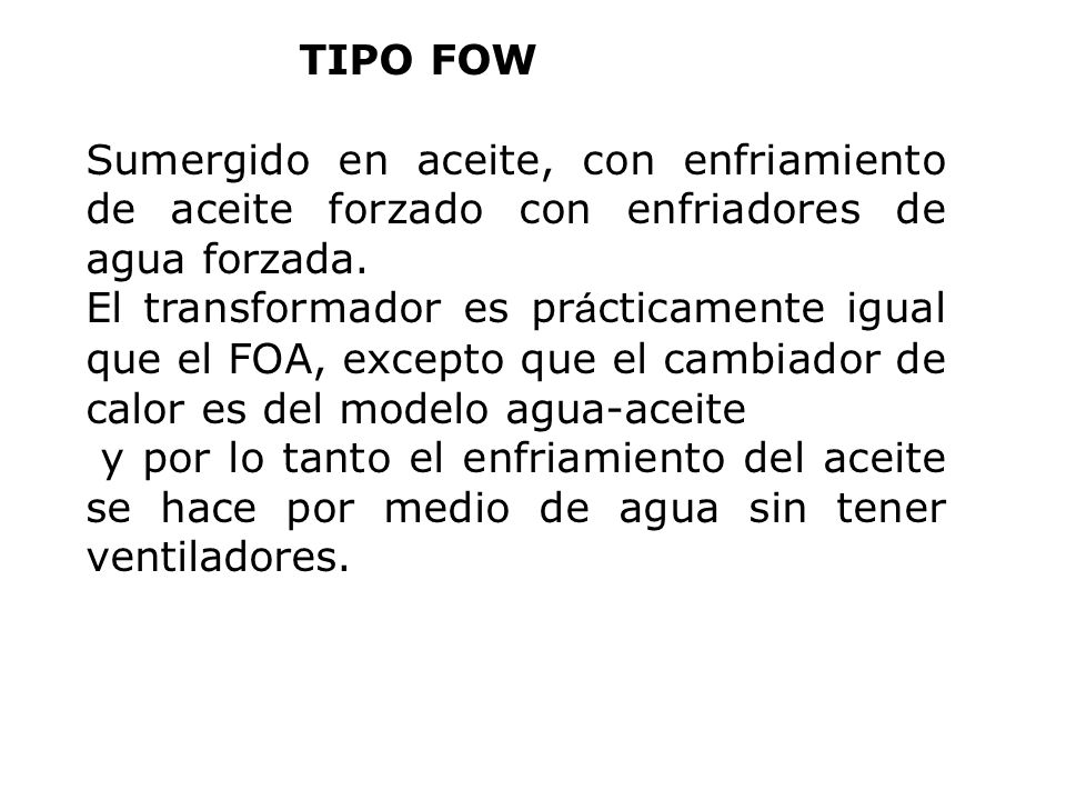 TIPO FOW Sumergido en aceite, con enfriamiento de aceite forzado con enfriadores de agua forzada. El transformador es pr á cticamente igual que el FOA