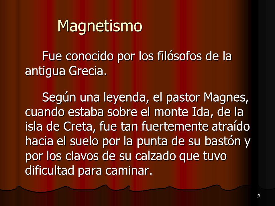 Magnetismo Fue conocido por los filósofos de la antigua Grecia. Según una leyenda, el pastor Magnes, cuando estaba sobre el monte Ida, de la isla de C