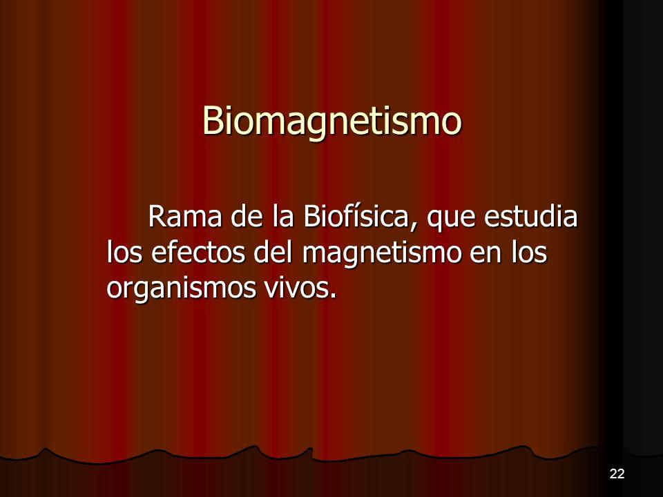 Biomagnetismo Rama de la Biofísica, que estudia los efectos del magnetismo en los organismos vivos. 22