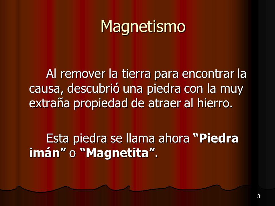 Magnetismo Al remover la tierra para encontrar la causa, descubrió una piedra con la muy extraña propiedad de atraer al hierro. Esta piedra se llama a