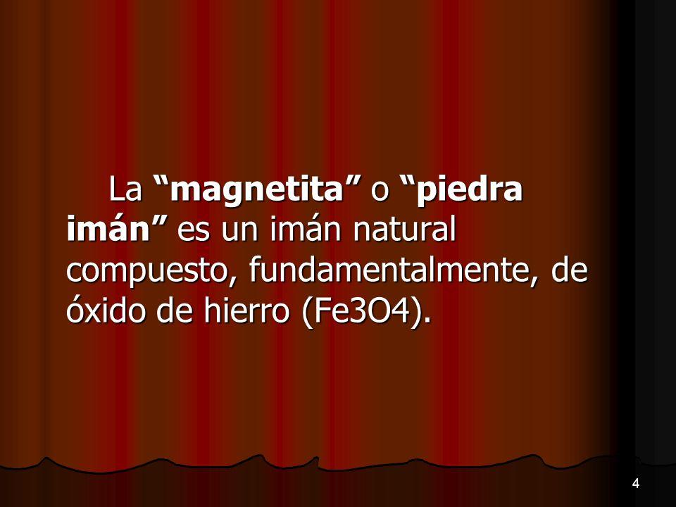 La magnetita o piedra imán es un imán natural compuesto, fundamentalmente, de óxido de hierro (Fe3O4). 4