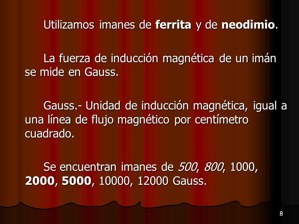 Utilizamos imanes de ferrita y de neodimio. La fuerza de inducción magnética de un imán se mide en Gauss. Gauss.- Unidad de inducción magnética, igual
